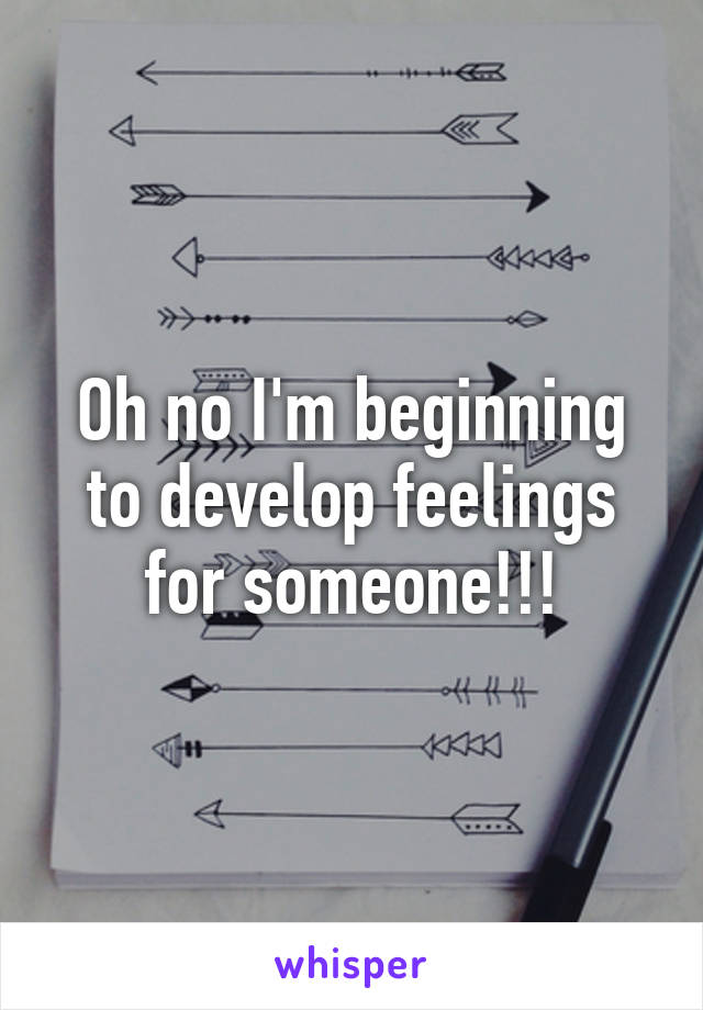 Oh no I'm beginning to develop feelings for someone!!!