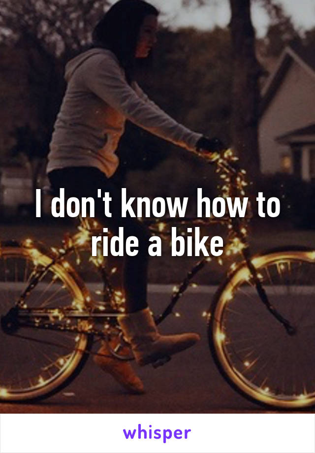 I don't know how to ride a bike