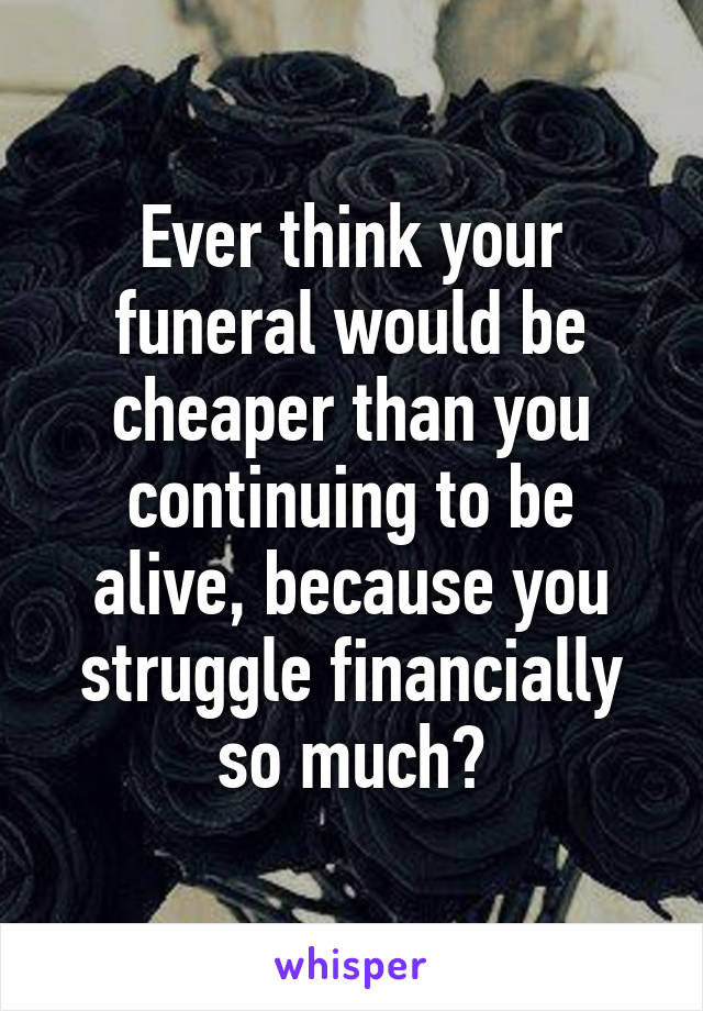 Ever think your funeral would be cheaper than you continuing to be alive, because you struggle financially so much?