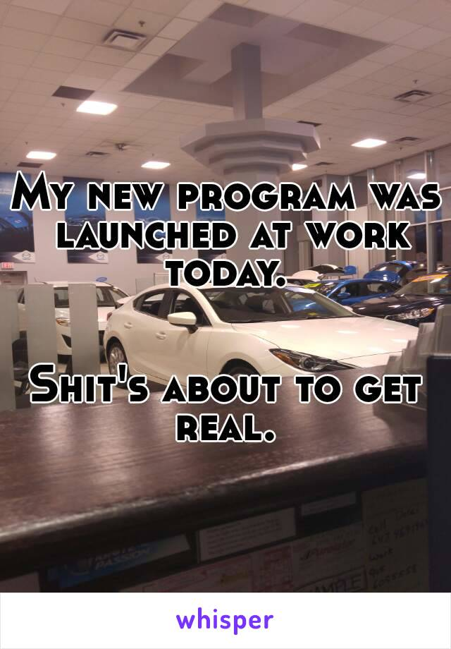 My new program was launched at work today.    Shit's about to get real.