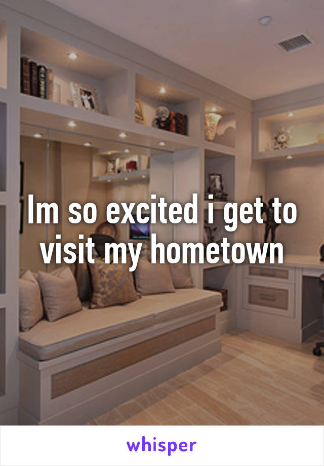 Im so excited i get to visit my hometown