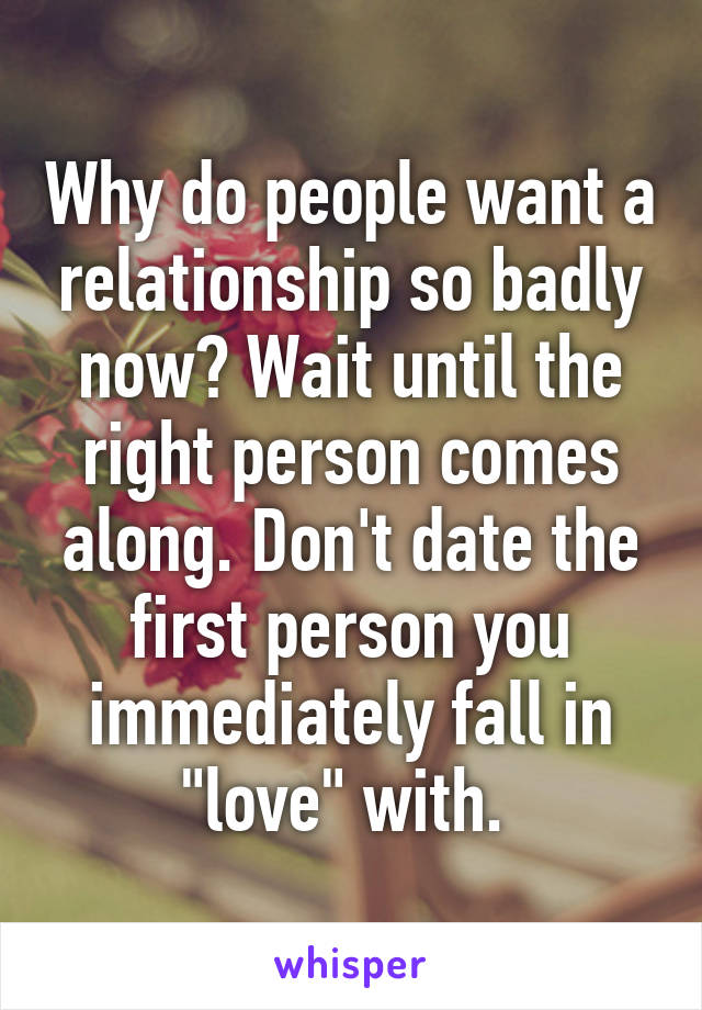 """Why do people want a relationship so badly now? Wait until the right person comes along. Don't date the first person you immediately fall in """"love"""" with."""