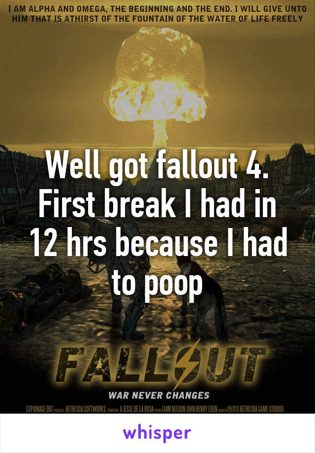 Well got fallout 4. First break I had in 12 hrs because I had to poop