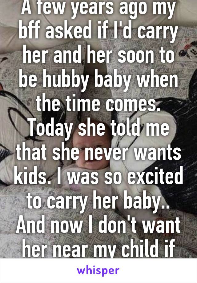 A few years ago my bff asked if I'd carry her and her soon to be hubby baby when the time comes. Today she told me that she never wants kids. I was so excited to carry her baby.. And now I don't want her near my child if she hates kids.