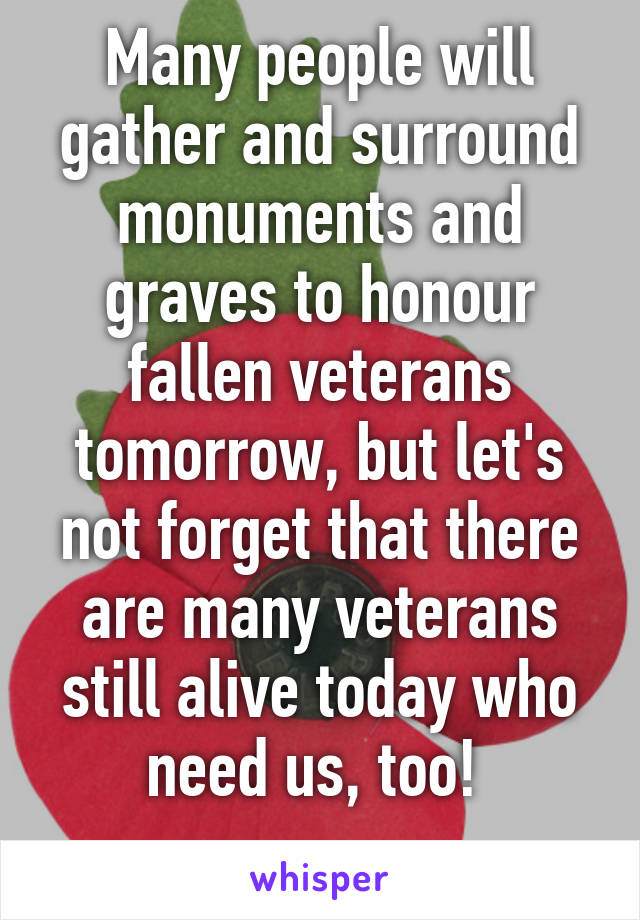 Many people will gather and surround monuments and graves to honour fallen veterans tomorrow, but let's not forget that there are many veterans still alive today who need us, too!