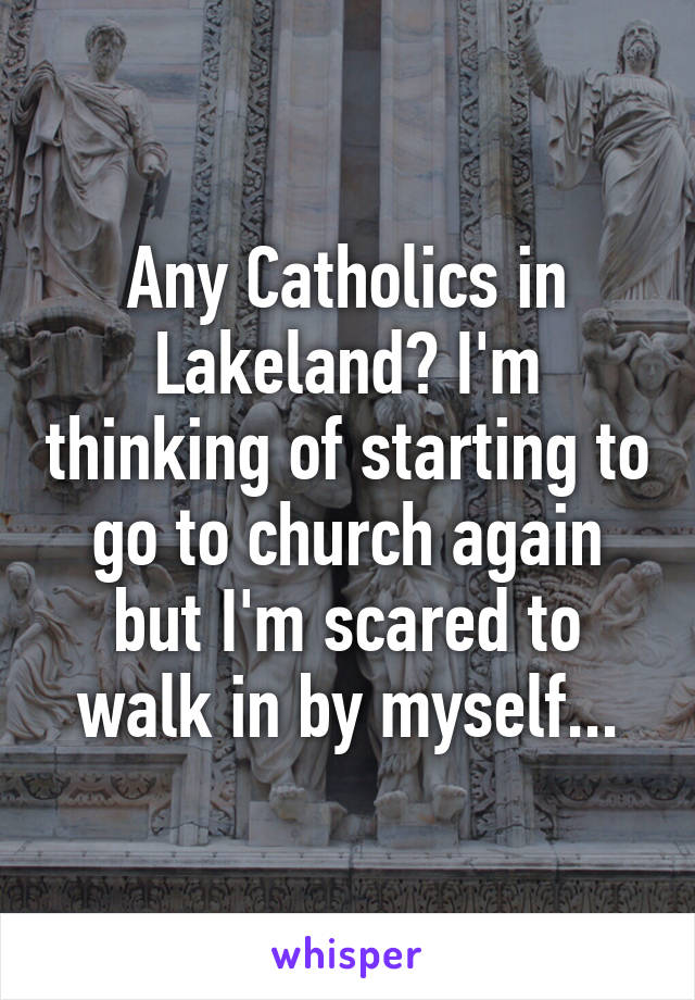 Any Catholics in Lakeland? I'm thinking of starting to go to church again but I'm scared to walk in by myself...