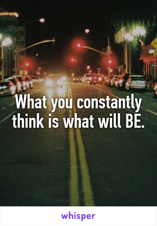 What you constantly think is what will BE.