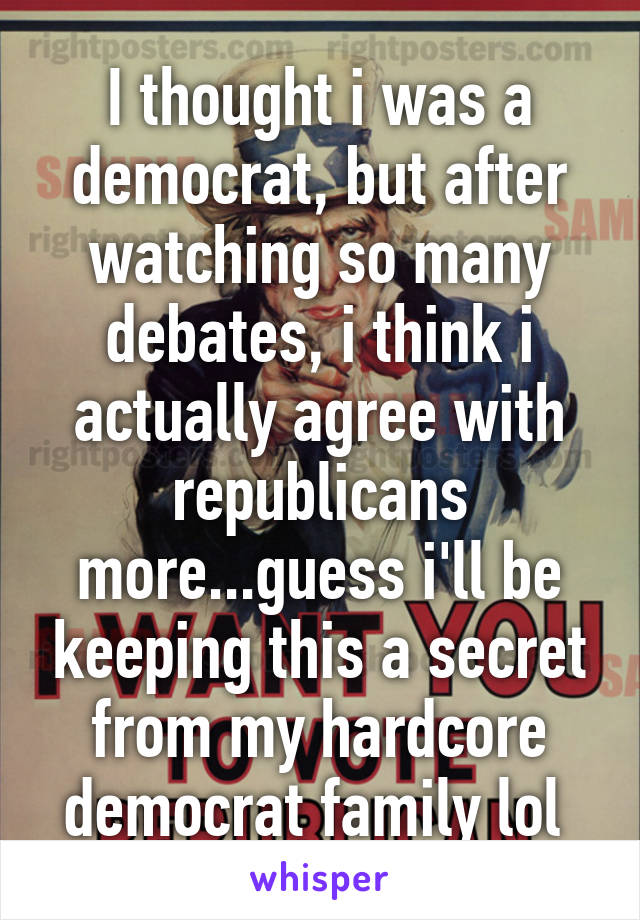 I thought i was a democrat, but after watching so many debates, i think i actually agree with republicans more...guess i'll be keeping this a secret from my hardcore democrat family lol