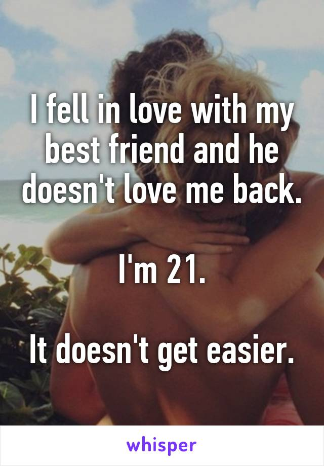I fell in love with my best friend and he doesn't love me back.  I'm 21.  It doesn't get easier.