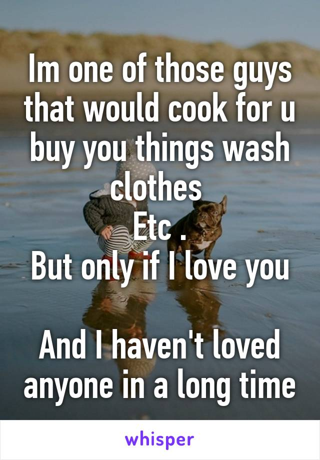 Im one of those guys that would cook for u buy you things wash clothes  Etc . But only if I love you  And I haven't loved anyone in a long time