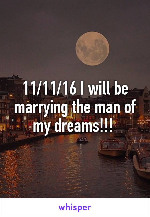 11/11/16 I will be marrying the man of my dreams!!!