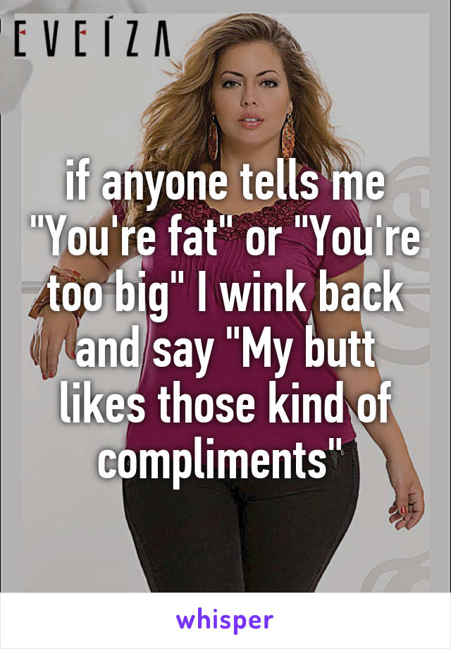 """if anyone tells me """"You're fat"""" or """"You're too big"""" I wink back and say """"My butt likes those kind of compliments"""""""