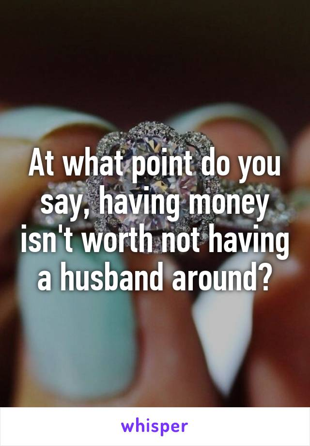 At what point do you say, having money isn't worth not having a husband around?