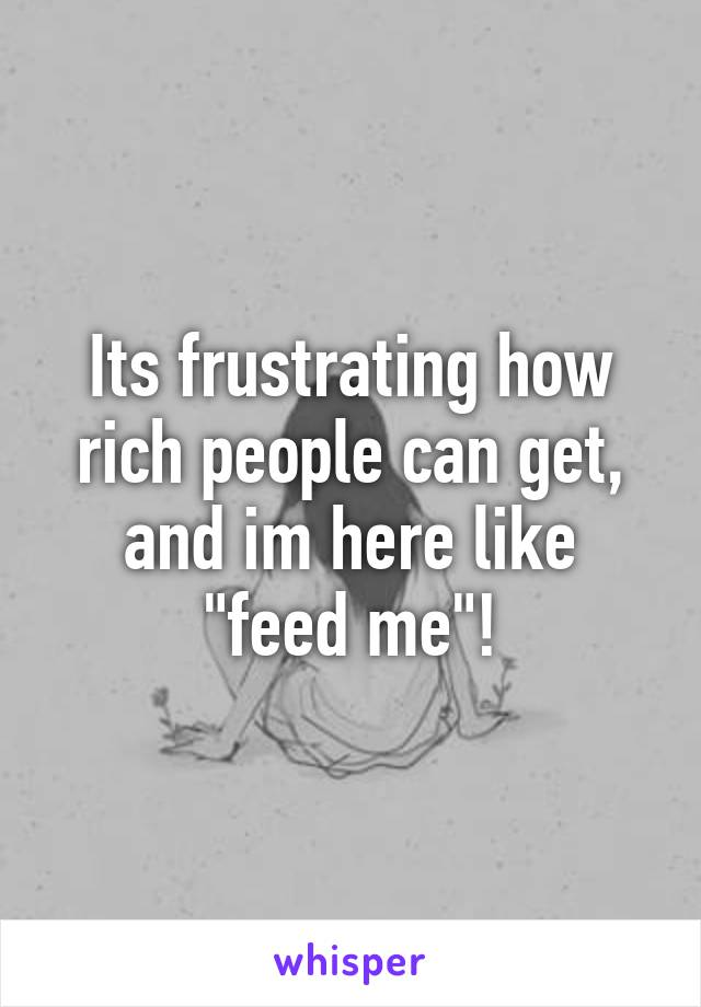 "Its frustrating how rich people can get, and im here like ""feed me""!"