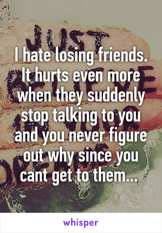I hate losing friends. It hurts even more when they suddenly stop talking to you and you never figure out why since you cant get to them...