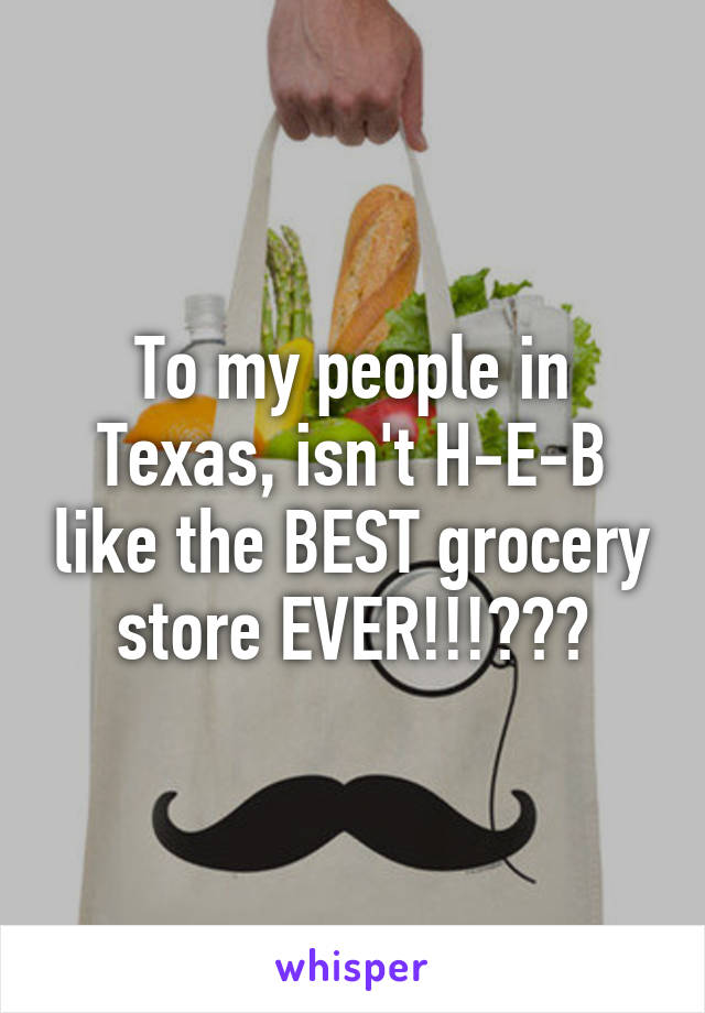 To my people in Texas, isn't H-E-B like the BEST grocery store EVER!!!???