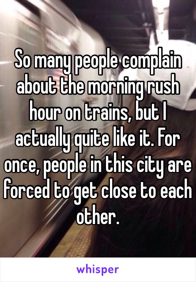 So many people complain about the morning rush hour on trains, but I actually quite like it. For once, people in this city are forced to get close to each other.