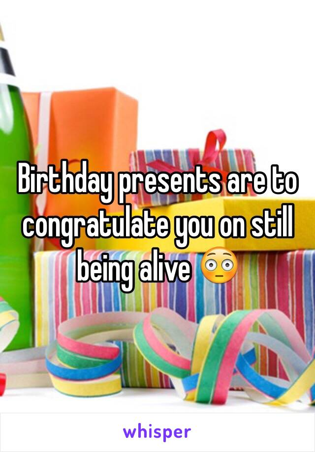 Birthday presents are to congratulate you on still being alive 😳