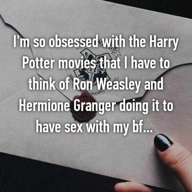 I'm so obsessed with the Harry Potter movies that I have to think of Ron Weasley and Hermione Granger doing it to have sex with my bf...