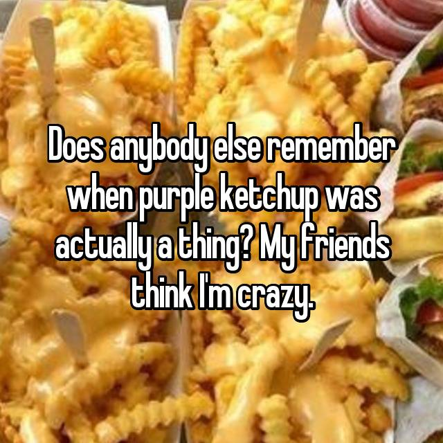 Does anybody else remember when purple ketchup was actually a thing? My friends think I'm crazy.