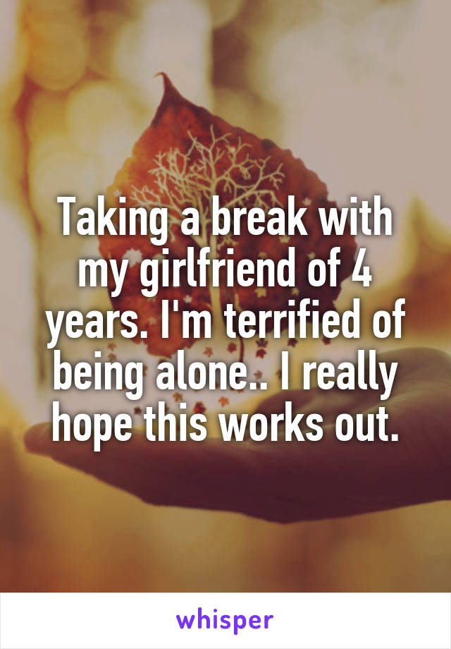Taking a break with my girlfriend of 4 years. I'm terrified of being alone.. I really hope this works out.