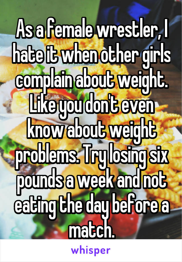 As a female wrestler, I hate it when other girls complain about weight. Like you don't even know about weight problems. Try losing six pounds a week and not eating the day before a match.
