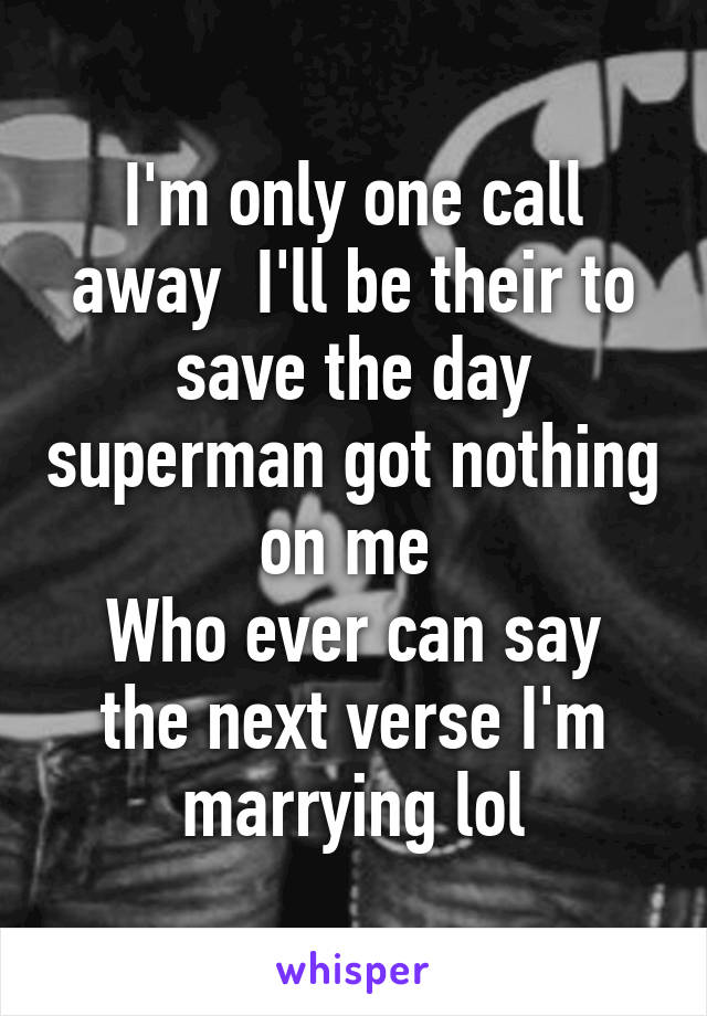 I'm only one call away  I'll be their to save the day superman got nothing on me  Who ever can say the next verse I'm marrying lol