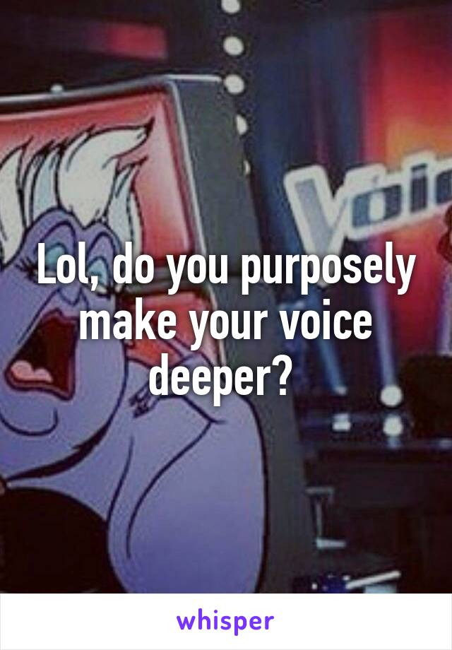 how do you make your voice deeper