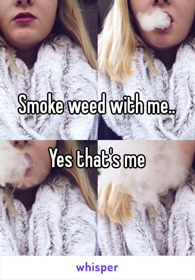 Smoke weed with me..  Yes that's me