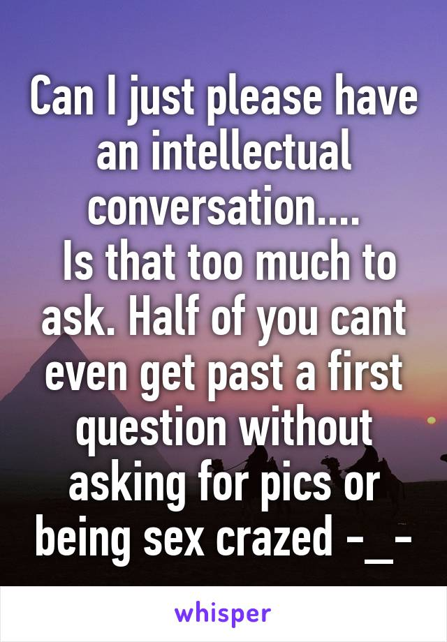 Can I just please have an intellectual conversation....  Is that too much to ask. Half of you cant even get past a first question without asking for pics or being sex crazed -_-