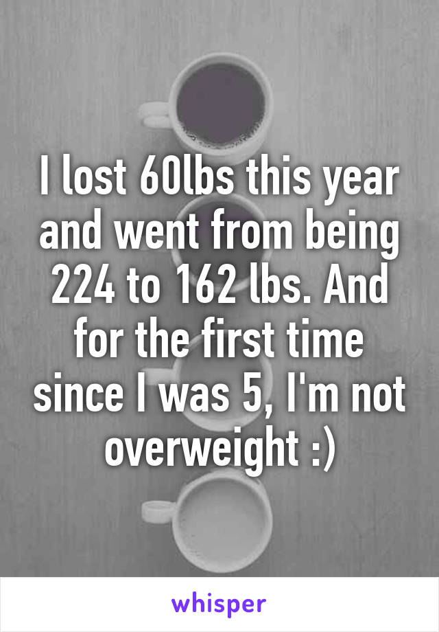 I lost 60lbs this year and went from being 224 to 162 lbs. And for the first time since I was 5, I'm not overweight :)