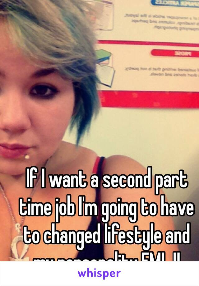 If I want a second part time job I'm going to have to changed lifestyle and my personality FML !!