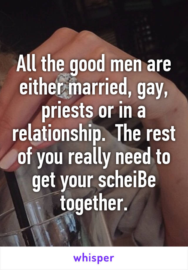 All the good men are either married, gay, priests or in a relationship.  The rest of you really need to get your scheiBe together.