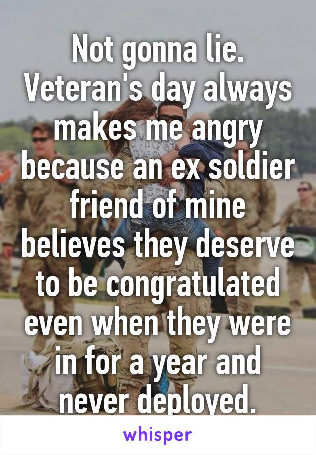 Not gonna lie. Veteran's day always makes me angry because an ex soldier friend of mine believes they deserve to be congratulated even when they were in for a year and never deployed.