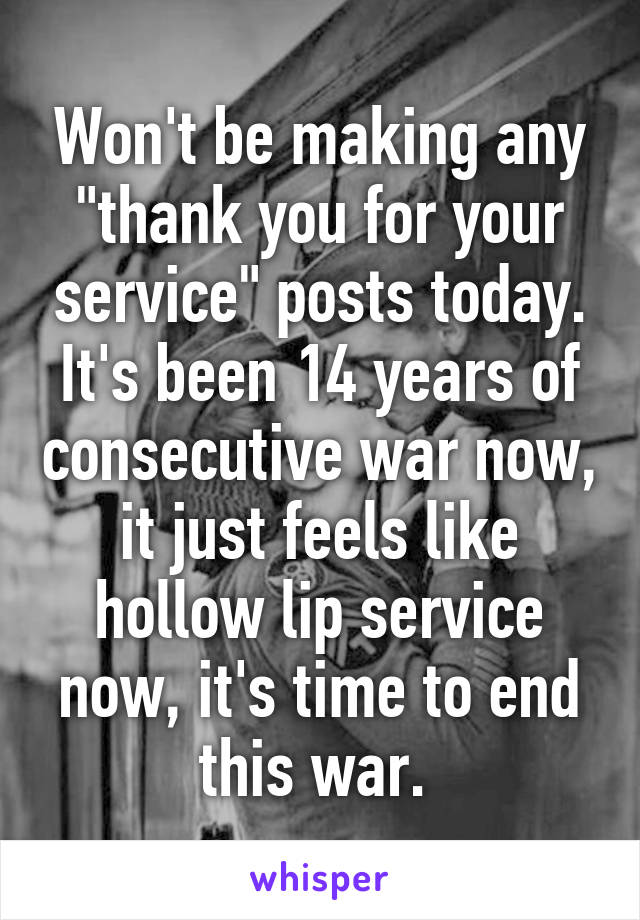 """Won't be making any """"thank you for your service"""" posts today. It's been 14 years of consecutive war now, it just feels like hollow lip service now, it's time to end this war."""