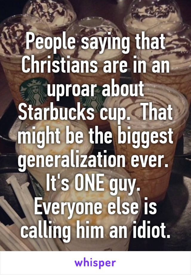 People saying that Christians are in an uproar about Starbucks cup.  That might be the biggest generalization ever.  It's ONE guy.  Everyone else is calling him an idiot.