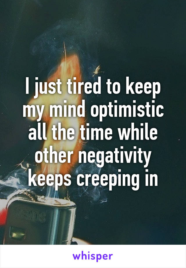 I just tired to keep my mind optimistic all the time while other negativity keeps creeping in
