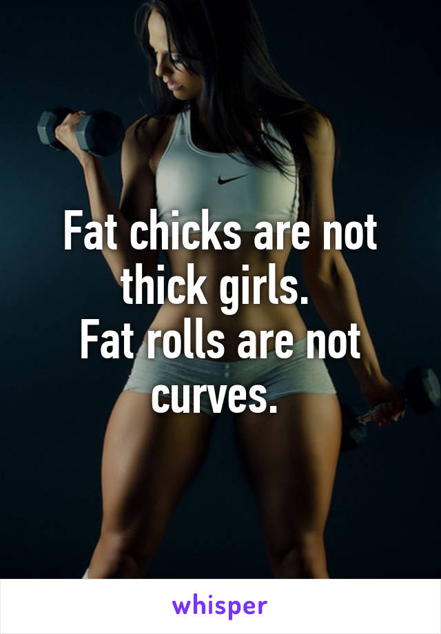 Fat chicks are not thick girls.  Fat rolls are not curves.