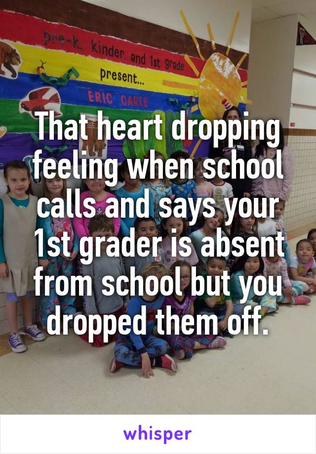 That heart dropping feeling when school calls and says your 1st grader is absent from school but you dropped them off.