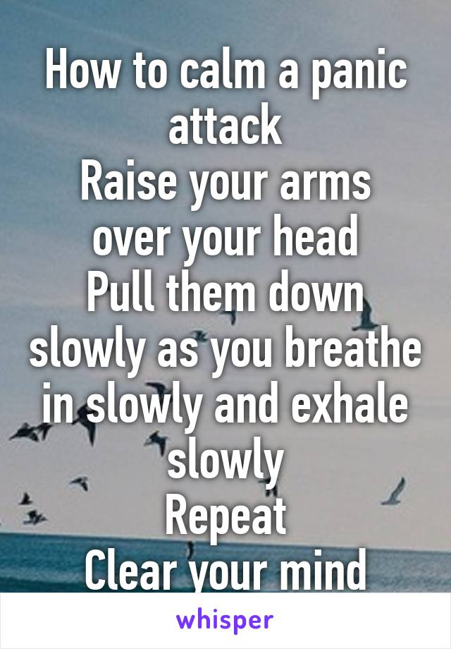 How to calm a panic attack Raise your arms over your head Pull them down slowly as you breathe in slowly and exhale slowly Repeat Clear your mind