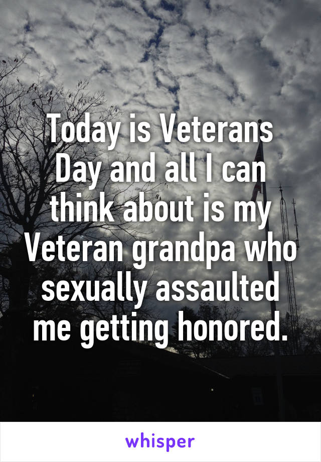 Today is Veterans Day and all I can think about is my Veteran grandpa who sexually assaulted me getting honored.