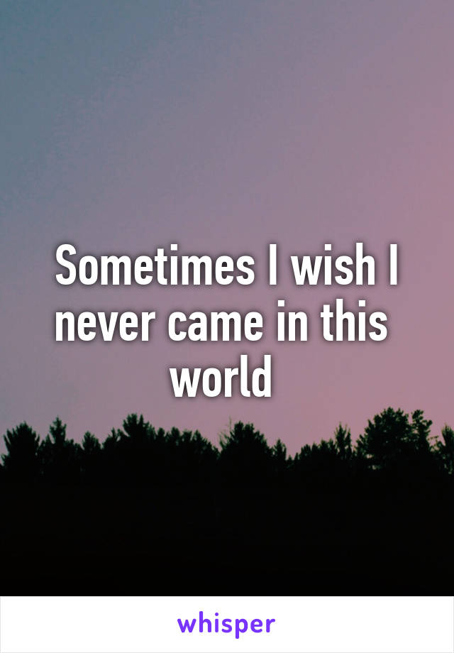 Sometimes I wish I never came in this  world