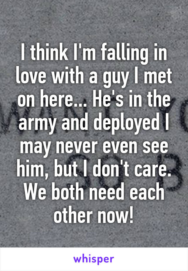 I think I'm falling in love with a guy I met on here... He's in the army and deployed I may never even see him, but I don't care. We both need each other now!