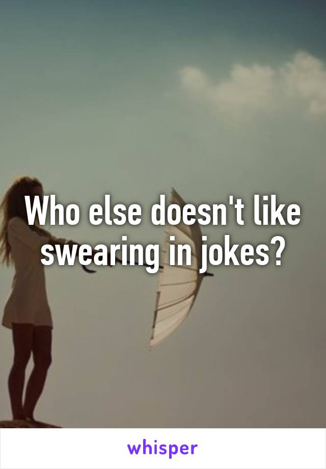 Who else doesn't like swearing in jokes?
