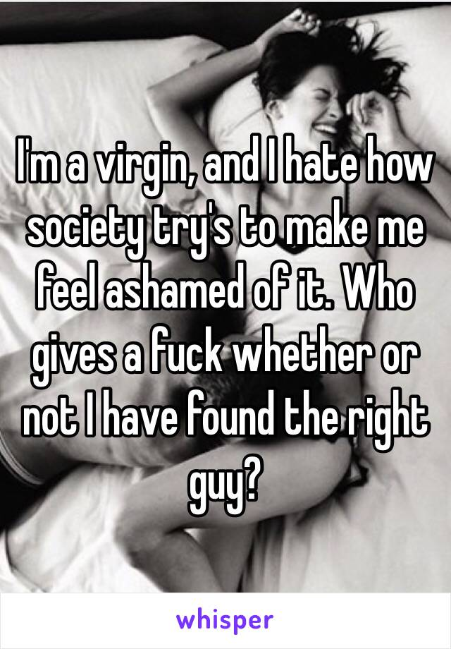 I'm a virgin, and I hate how society try's to make me feel ashamed of it. Who gives a fuck whether or not I have found the right guy?