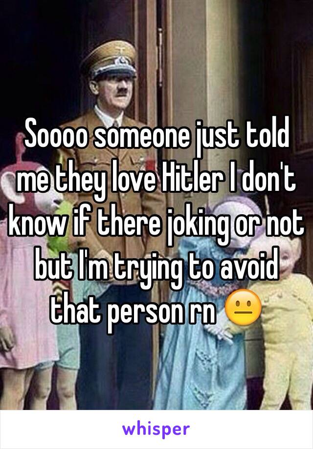 Soooo someone just told me they love Hitler I don't know if there joking or not but I'm trying to avoid that person rn 😐