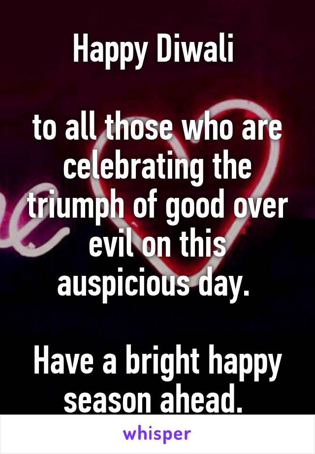Happy Diwali   to all those who are celebrating the triumph of good over evil on this auspicious day.   Have a bright happy season ahead.