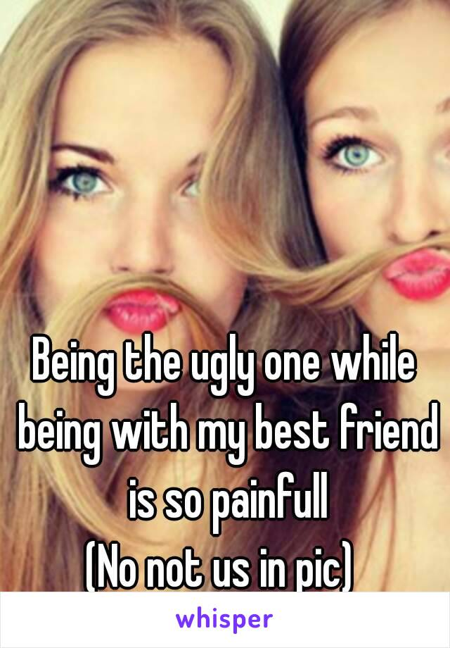 Being the ugly one while being with my best friend is so painfull (No not us in pic)