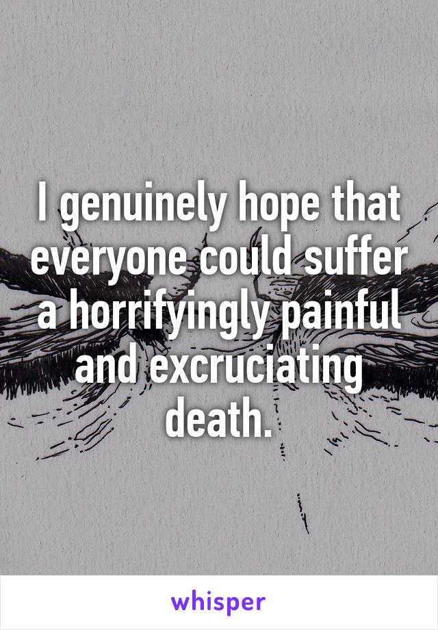 I genuinely hope that everyone could suffer a horrifyingly painful and excruciating death.