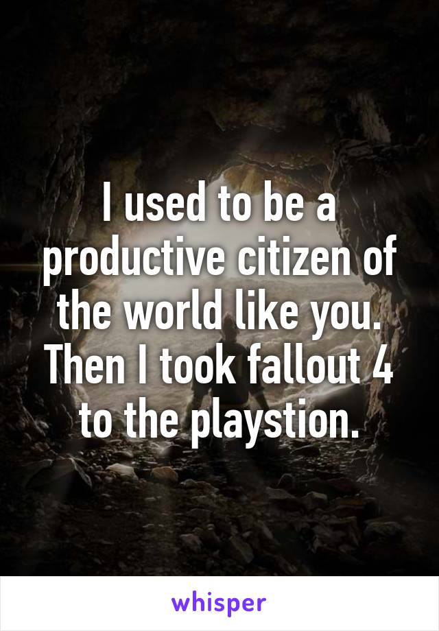 I used to be a productive citizen of the world like you. Then I took fallout 4 to the playstion.